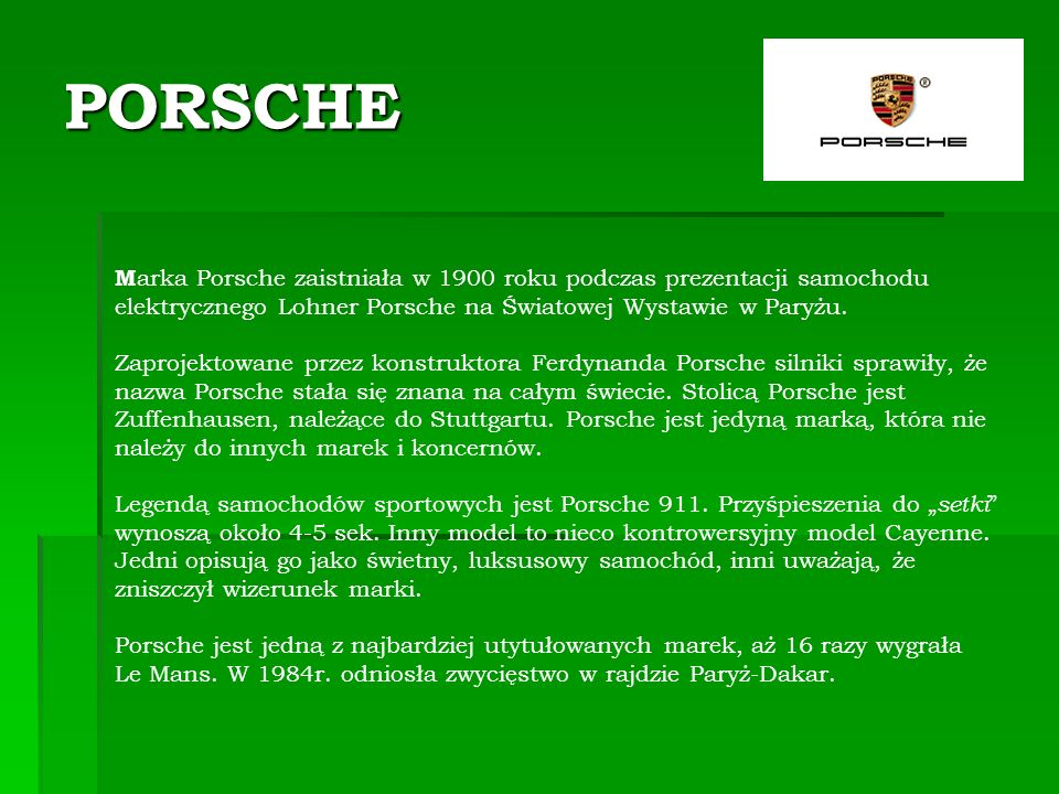 PORSCHE M arka Porsche zaistniała w 1900 roku podczas prezentacji samochodu elektrycznego Lohner Porsche na Światowej Wystawie w Paryżu.