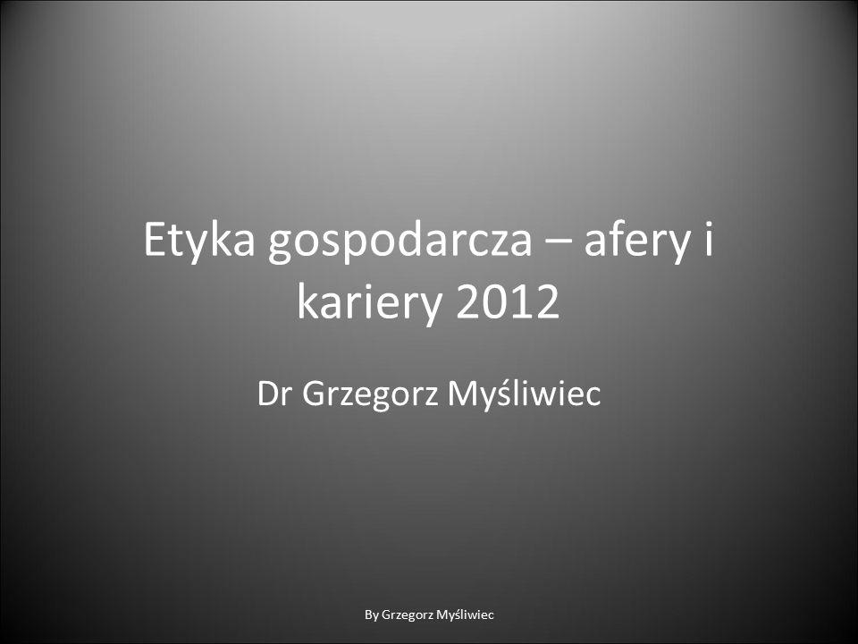 Etyka gospodarcza – afery i kariery 2012 Dr Grzegorz Myśliwiec By Grzegorz Myśliwiec