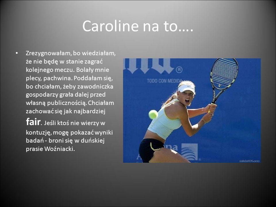 Caroline na to…. Zrezygnowałam, bo wiedziałam, że nie będę w stanie zagrać kolejnego meczu. Bolały mnie plecy, pachwina. Poddałam się, bo chciałam, że