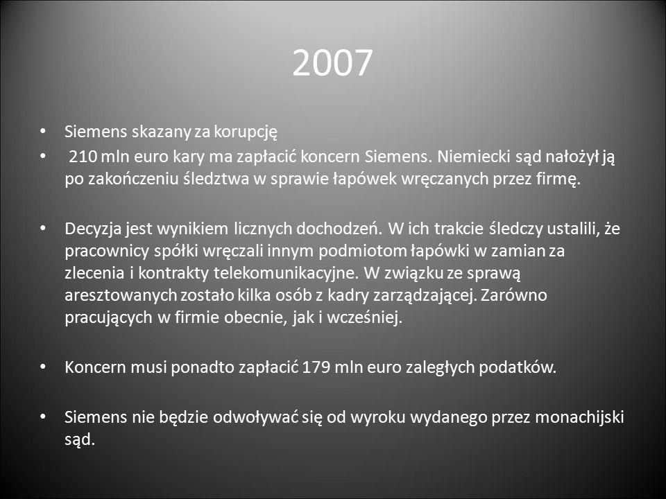 2007 Siemens skazany za korupcję 210 mln euro kary ma zapłacić koncern Siemens. Niemiecki sąd nałożył ją po zakończeniu śledztwa w sprawie łapówek wrę
