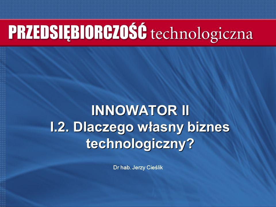 INNOWATOR II I.2. Dlaczego własny biznes technologiczny Dr hab. Jerzy Cieślik