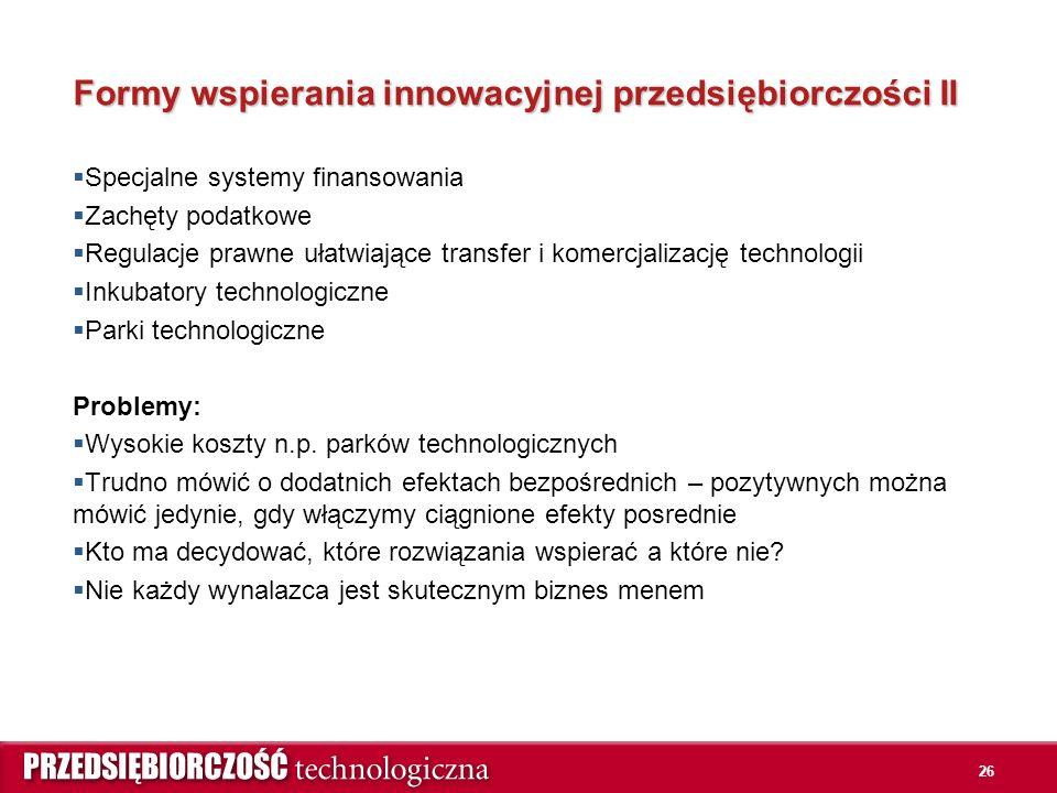 26 Formy wspierania innowacyjnej przedsiębiorczości II  Specjalne systemy finansowania  Zachęty podatkowe  Regulacje prawne ułatwiające transfer i komercjalizację technologii  Inkubatory technologiczne  Parki technologiczne Problemy:  Wysokie koszty n.p.