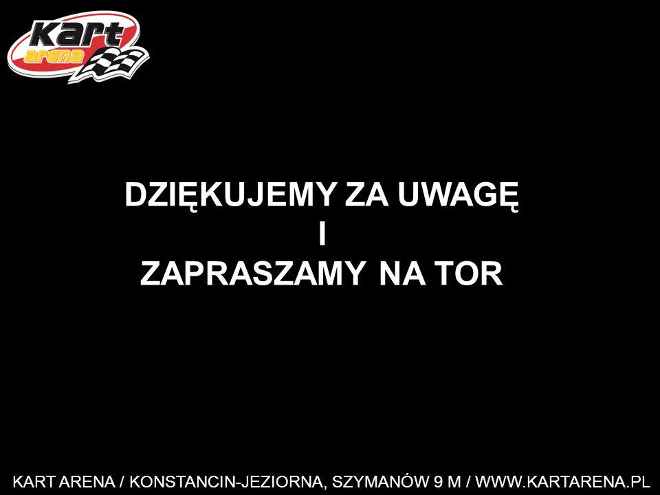 KART ARENA / KONSTANCIN-JEZIORNA, SZYMANÓW 9 M / WWW.KARTARENA.PL DZIĘKUJEMY ZA UWAGĘ I ZAPRASZAMY NA TOR