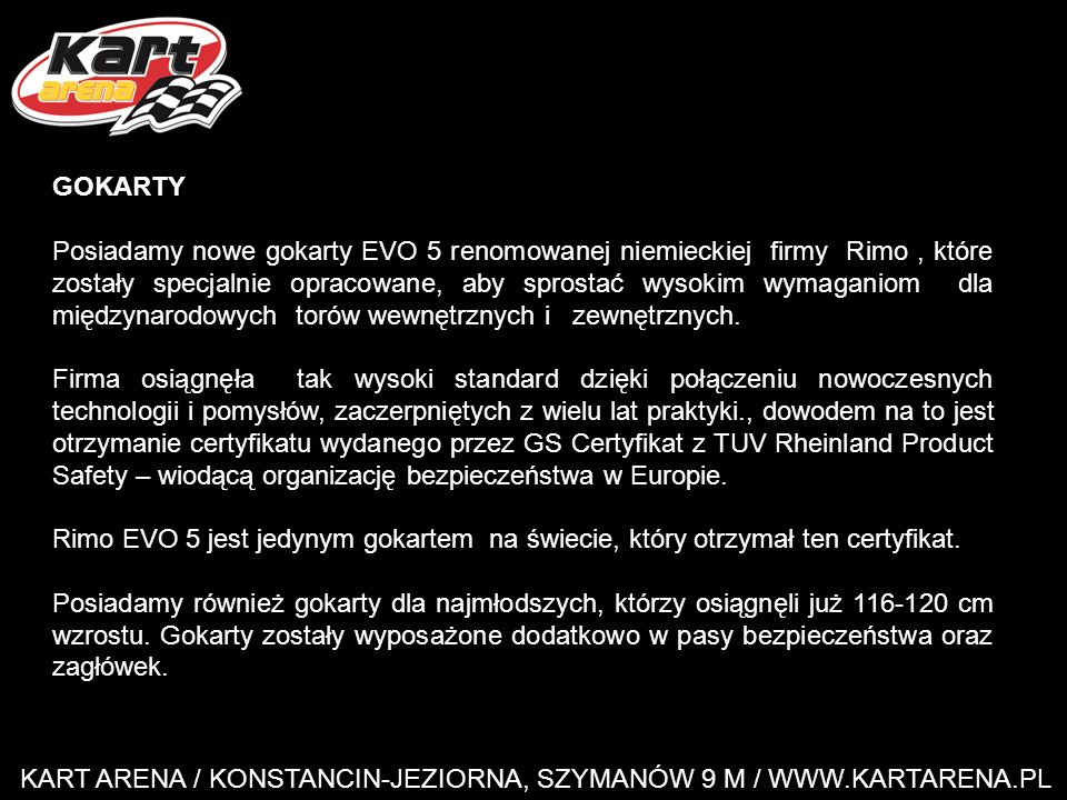 KART ARENA / KONSTANCIN-JEZIORNA, SZYMANÓW 9 M / WWW.KARTARENA.PL GOKARTY Posiadamy nowe gokarty EVO 5 renomowanej niemieckiej firmy Rimo, które zostały specjalnie opracowane, aby sprostać wysokim wymaganiom dla międzynarodowych torów wewnętrznych i zewnętrznych.