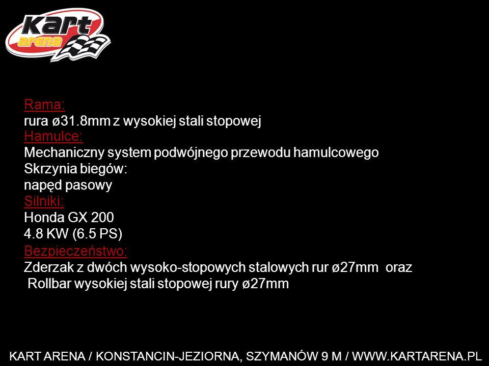 KART ARENA / KONSTANCIN-JEZIORNA, SZYMANÓW 9 M / WWW.KARTARENA.PL Rama: rura ø31.8mm z wysokiej stali stopowej Hamulce: Mechaniczny system podwójnego przewodu hamulcowego Skrzynia biegów: napęd pasowy Silniki: Honda GX 200 4.8 KW (6.5 PS) Bezpieczeństwo: Zderzak z dwóch wysoko-stopowych stalowych rur ø27mm oraz Rollbar wysokiej stali stopowej rury ø27mm