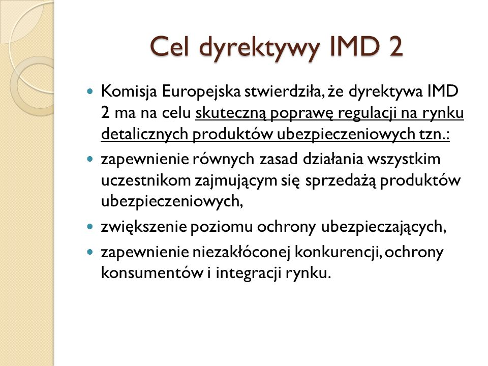 Cel dyrektywy IMD 2 Komisja Europejska stwierdziła, że dyrektywa IMD 2 ma na celu skuteczną poprawę regulacji na rynku detalicznych produktów ubezpiec