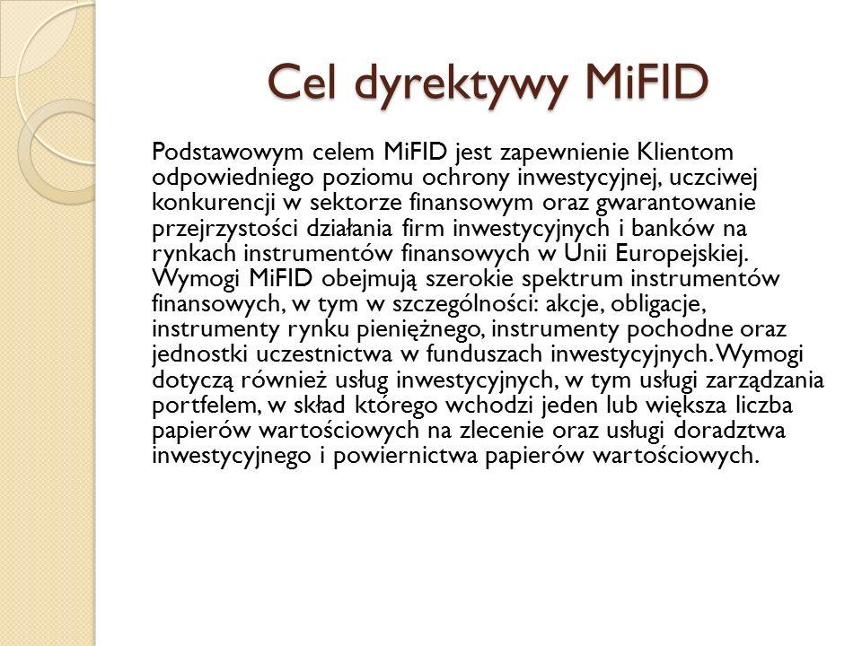 Cel dyrektywy MiFID Podstawowym celem MiFID jest zapewnienie Klientom odpowiedniego poziomu ochrony inwestycyjnej, uczciwej konkurencji w sektorze fin