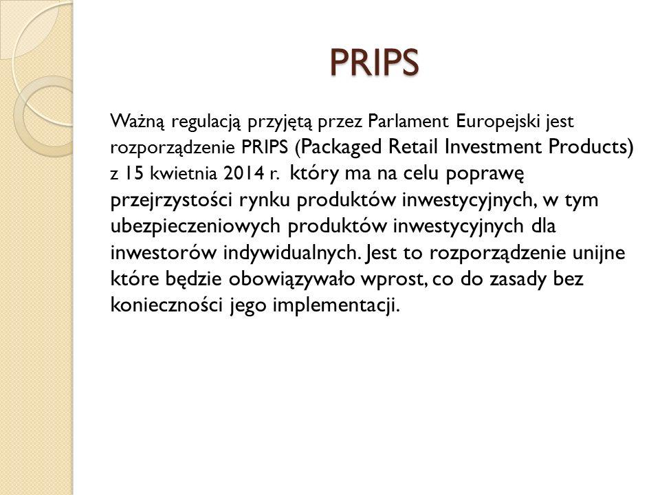 PRIPS Ważną regulacją przyjętą przez Parlament Europejski jest rozporządzenie PRIPS ( Packaged Retail Investment Products) z 15 kwietnia 2014 r. który