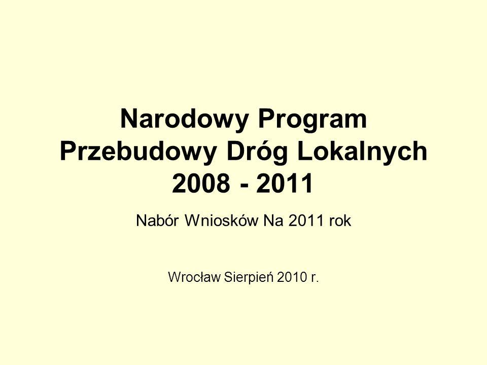 Narodowy Program Przebudowy Dróg Lokalnych 2008 - 2011 Nabór Wniosków Na 2011 rok Wrocław Sierpień 2010 r.