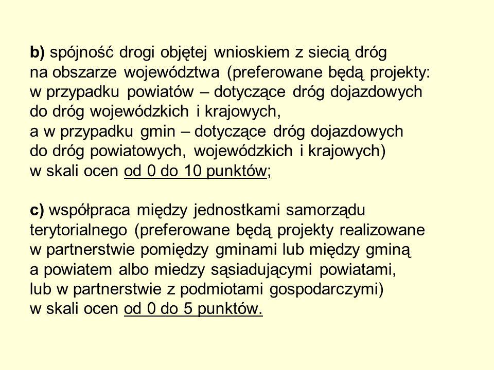 b) spójność drogi objętej wnioskiem z siecią dróg na obszarze województwa (preferowane będą projekty: w przypadku powiatów – dotyczące dróg dojazdowyc