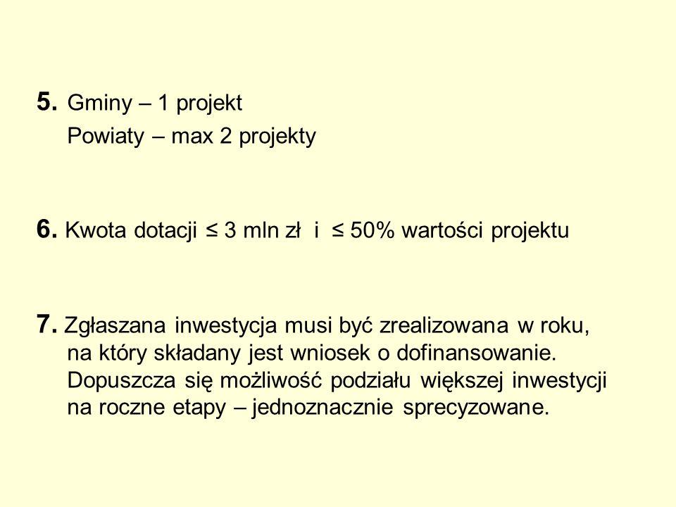 5. Gminy – 1 projekt Powiaty – max 2 projekty 6. Kwota dotacji ≤ 3 mln zł i ≤ 50% wartości projektu 7. Zgłaszana inwestycja musi być zrealizowana w ro
