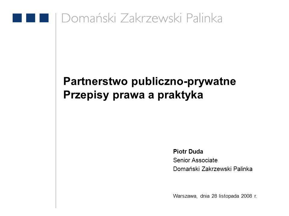 Partnerstwo publiczno-prywatne Przepisy prawa a praktyka Piotr Duda Senior Associate Domański Zakrzewski Palinka Warszawa, dnia 28 listopada 2008 r.
