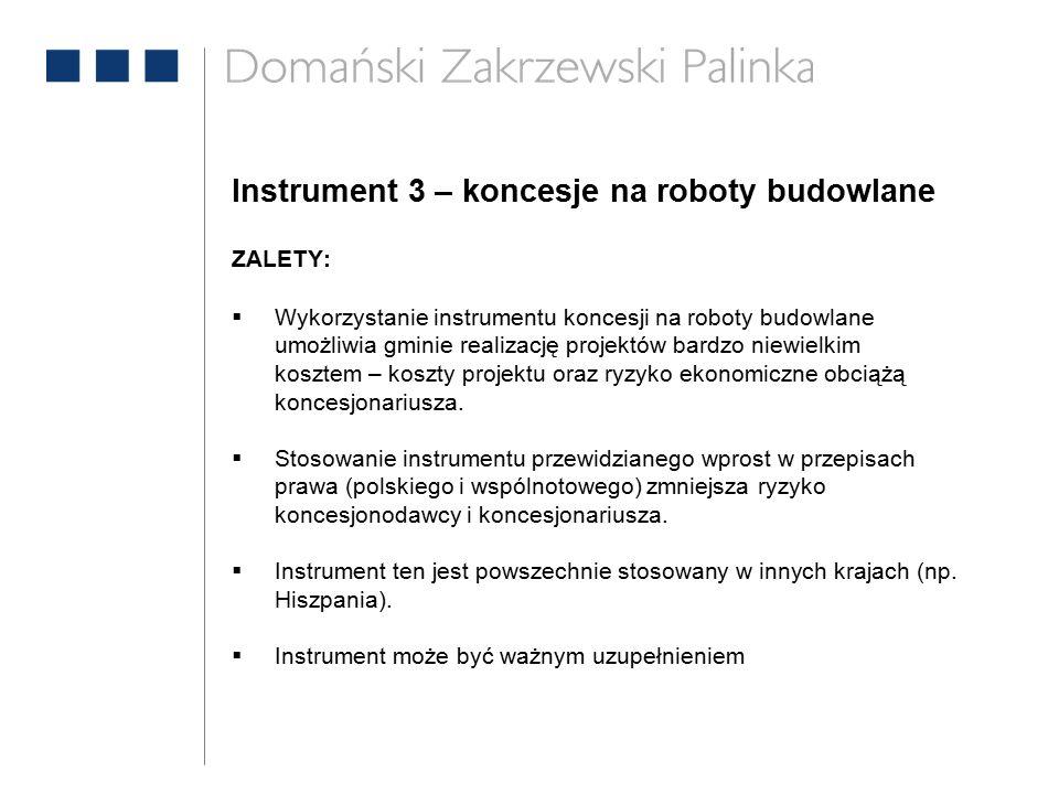 Instrument 3 – koncesje na roboty budowlane ZALETY:  Wykorzystanie instrumentu koncesji na roboty budowlane umożliwia gminie realizację projektów bardzo niewielkim kosztem – koszty projektu oraz ryzyko ekonomiczne obciążą koncesjonariusza.
