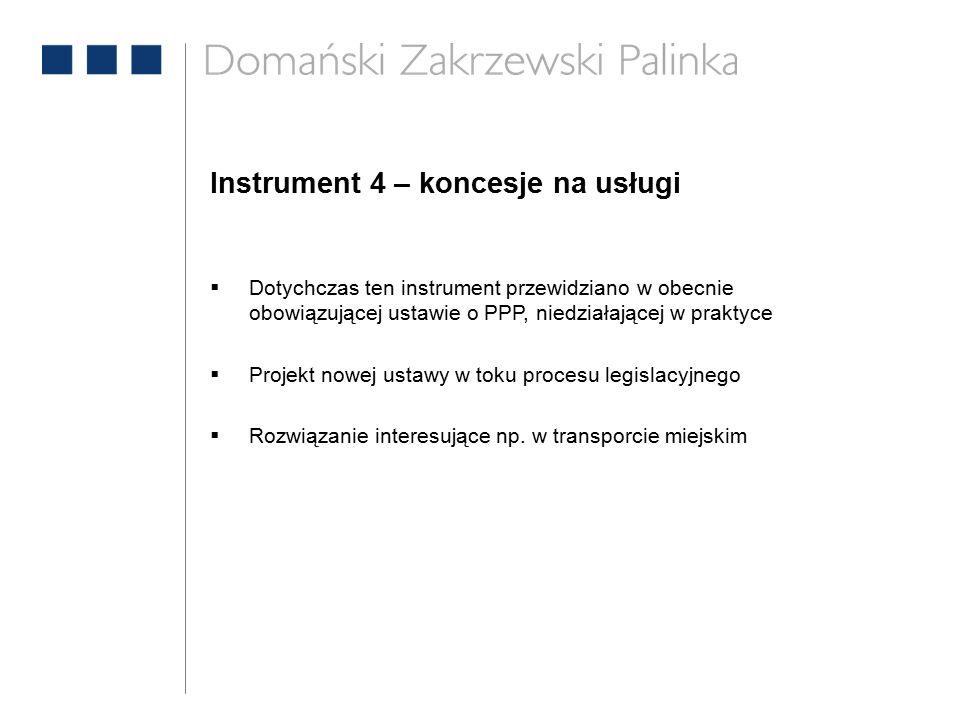 Instrument 4 – koncesje na usługi  Dotychczas ten instrument przewidziano w obecnie obowiązującej ustawie o PPP, niedziałającej w praktyce  Projekt nowej ustawy w toku procesu legislacyjnego  Rozwiązanie interesujące np.