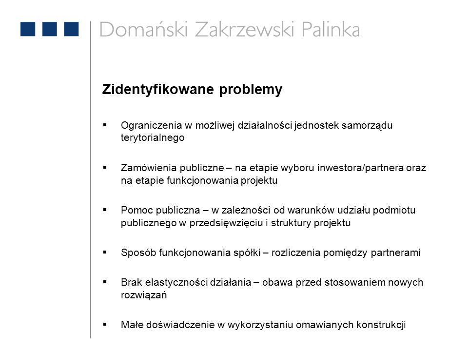 Zidentyfikowane problemy  Ograniczenia w możliwej działalności jednostek samorządu terytorialnego  Zamówienia publiczne – na etapie wyboru inwestora/partnera oraz na etapie funkcjonowania projektu  Pomoc publiczna – w zależności od warunków udziału podmiotu publicznego w przedsięwzięciu i struktury projektu  Sposób funkcjonowania spółki – rozliczenia pomiędzy partnerami  Brak elastyczności działania – obawa przed stosowaniem nowych rozwiązań  Małe doświadczenie w wykorzystaniu omawianych konstrukcji