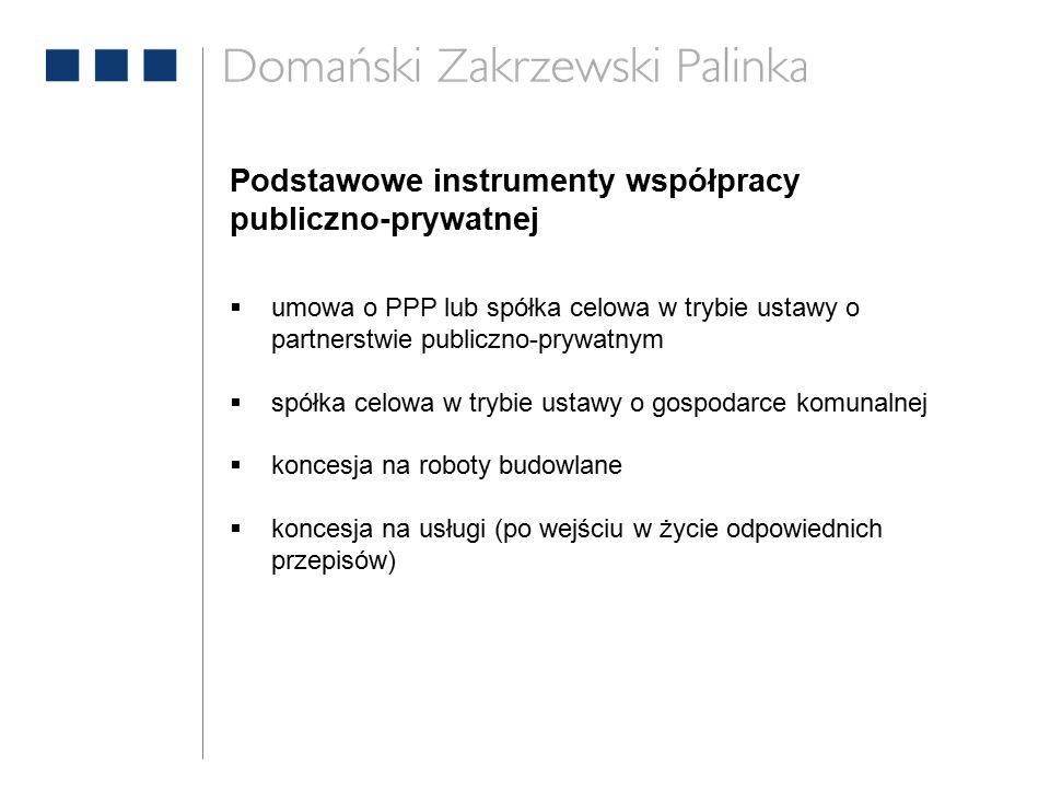 Podstawowe instrumenty współpracy publiczno-prywatnej  umowa o PPP lub spółka celowa w trybie ustawy o partnerstwie publiczno-prywatnym  spółka celowa w trybie ustawy o gospodarce komunalnej  koncesja na roboty budowlane  koncesja na usługi (po wejściu w życie odpowiednich przepisów)