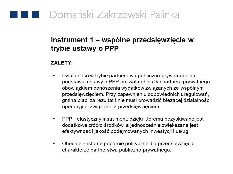 Instrument 1 – wspólne przedsięwzięcie w trybie ustawy o PPP ZALETY:  Działalność w trybie partnerstwa publiczno-prywatnego na podstawie ustawy o PPP pozwala obciążyć partnera prywatnego obowiązkiem ponoszenia wydatków związanych ze wspólnym przedsięwzięciem.