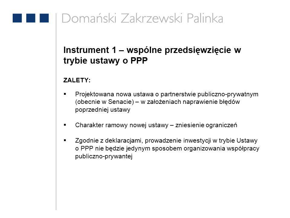 Instrument 1 – wspólne przedsięwzięcie w trybie ustawy o PPP ZALETY:  Projektowana nowa ustawa o partnerstwie publiczno-prywatnym (obecnie w Senacie) – w założeniach naprawienie błędów poprzedniej ustawy  Charakter ramowy nowej ustawy – zniesienie ograniczeń  Zgodnie z deklaracjami, prowadzenie inwestycji w trybie Ustawy o PPP nie będzie jedynym sposobem organizowania współpracy publiczno-prywantej