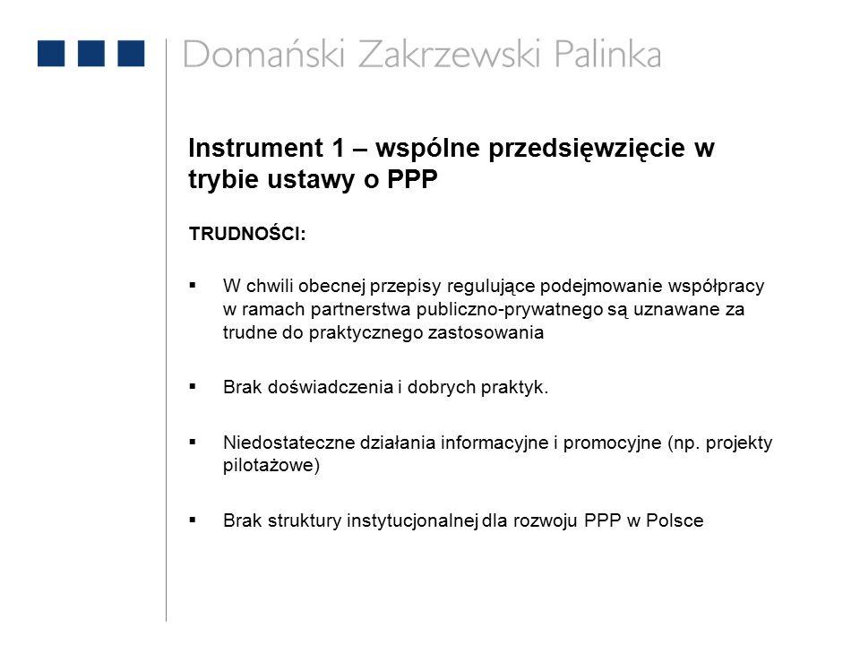 Instrument 1 – wspólne przedsięwzięcie w trybie ustawy o PPP TRUDNOŚCI:  W chwili obecnej przepisy regulujące podejmowanie współpracy w ramach partnerstwa publiczno-prywatnego są uznawane za trudne do praktycznego zastosowania  Brak doświadczenia i dobrych praktyk.