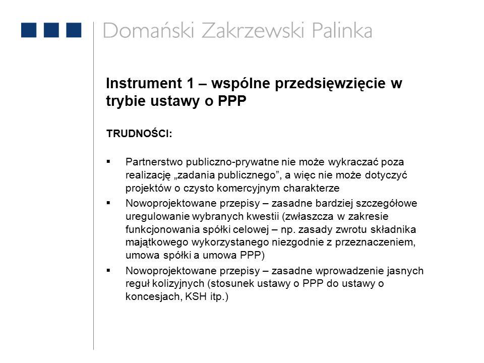 """Instrument 1 – wspólne przedsięwzięcie w trybie ustawy o PPP TRUDNOŚCI:  Partnerstwo publiczno-prywatne nie może wykraczać poza realizację """"zadania publicznego , a więc nie może dotyczyć projektów o czysto komercyjnym charakterze  Nowoprojektowane przepisy – zasadne bardziej szczegółowe uregulowanie wybranych kwestii (zwłaszcza w zakresie funkcjonowania spółki celowej – np."""