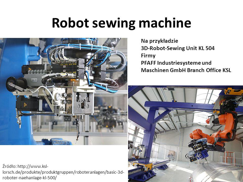 Źródło: http://www.ksl- lorsch.de/produkte/produktgruppen/roboteranlagen/basic-3d- roboter-naehanlage-kl-500/ Na przykładzie 3D-Robot-Sewing Unit KL 504 Firmy PFAFF Industriesysteme und Maschinen GmbH Branch Office KSL Robot sewing machine