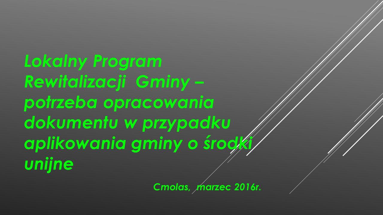 Lokalny Program Rewitalizacji Gminy – potrzeba opracowania dokumentu w przypadku aplikowania gminy o środki unijne Cmolas, marzec 2016r.