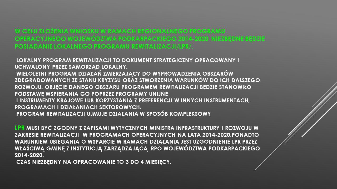W CELU ZŁOŻENIA WNIOSKU W RAMACH REGIONALNEGO PROGRAMU OPERACYJNEGO WOJEWÓDZTWA PODKARPACKIEGO 2014-2020 NIEZBĘDNE BĘDZIE POSIADANIE LOKALNEGO PROGRAMU REWITALIZACJI/LPR /.