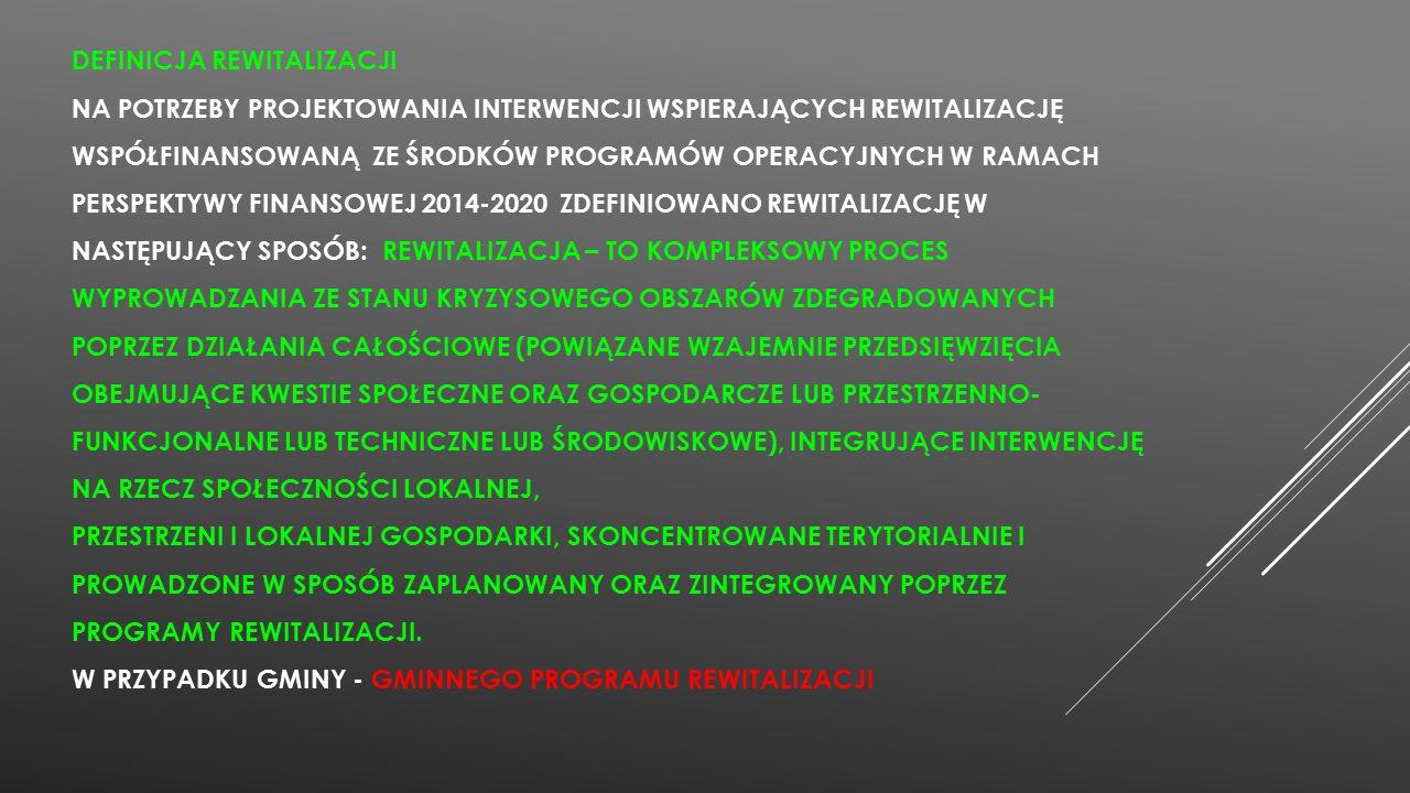 DEFINICJA REWITALIZACJI NA POTRZEBY PROJEKTOWANIA INTERWENCJI WSPIERAJĄCYCH REWITALIZACJĘ WSPÓŁFINANSOWANĄ ZE ŚRODKÓW PROGRAMÓW OPERACYJNYCH W RAMACH PERSPEKTYWY FINANSOWEJ 2014-2020 ZDEFINIOWANO REWITALIZACJĘ W NASTĘPUJĄCY SPOSÓB: REWITALIZACJA – TO KOMPLEKSOWY PROCES WYPROWADZANIA ZE STANU KRYZYSOWEGO OBSZARÓW ZDEGRADOWANYCH POPRZEZ DZIAŁANIA CAŁOŚCIOWE (POWIĄZANE WZAJEMNIE PRZEDSIĘWZIĘCIA OBEJMUJĄCE KWESTIE SPOŁECZNE ORAZ GOSPODARCZE LUB PRZESTRZENNO- FUNKCJONALNE LUB TECHNICZNE LUB ŚRODOWISKOWE), INTEGRUJĄCE INTERWENCJĘ NA RZECZ SPOŁECZNOŚCI LOKALNEJ, PRZESTRZENI I LOKALNEJ GOSPODARKI, SKONCENTROWANE TERYTORIALNIE I PROWADZONE W SPOSÓB ZAPLANOWANY ORAZ ZINTEGROWANY POPRZEZ PROGRAMY REWITALIZACJI.