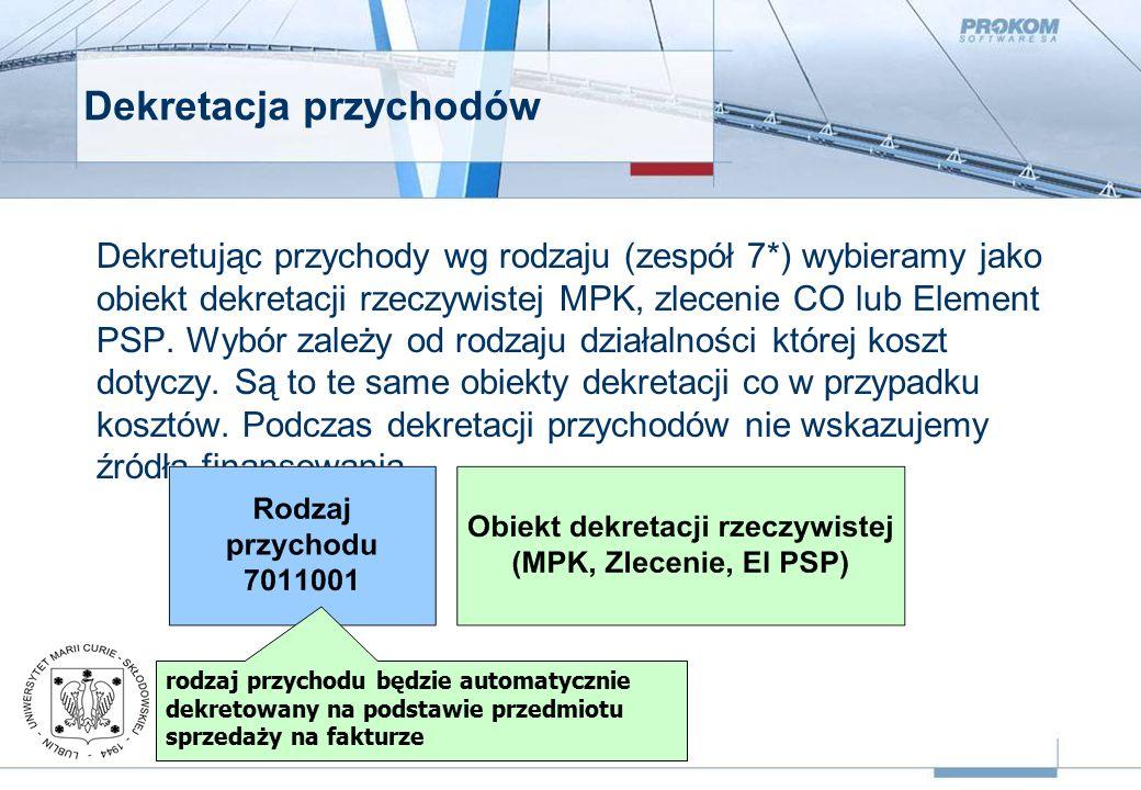Dekretacja przychodów Dekretując przychody wg rodzaju (zespół 7*) wybieramy jako obiekt dekretacji rzeczywistej MPK, zlecenie CO lub Element PSP.