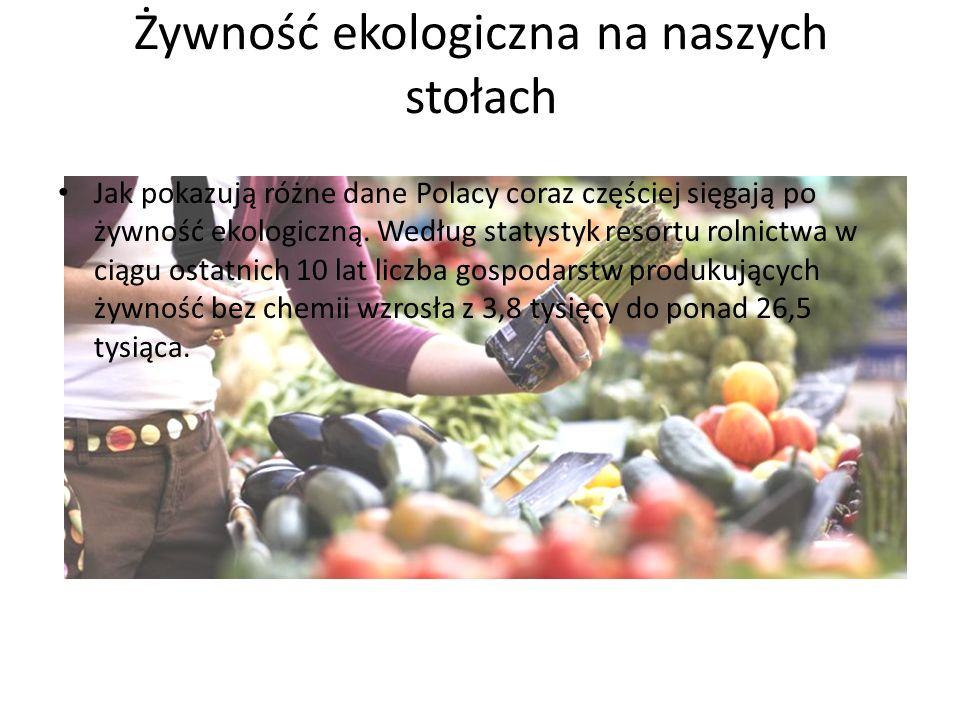 Żywność ekologiczna na naszych stołach Jak pokazują różne dane Polacy coraz częściej sięgają po żywność ekologiczną.