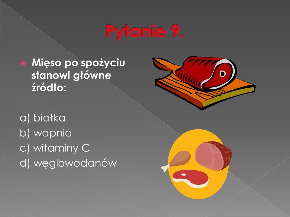  Mięso po spożyciu stanowi główne źródło: a) białka b) wapnia c) witaminy C d) węglowodanów