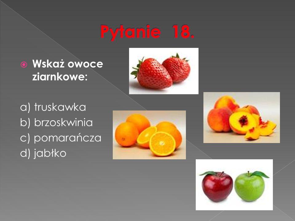  Wskaż owoce ziarnkowe: a) truskawka b) brzoskwinia c) pomarańcza d) jabłko
