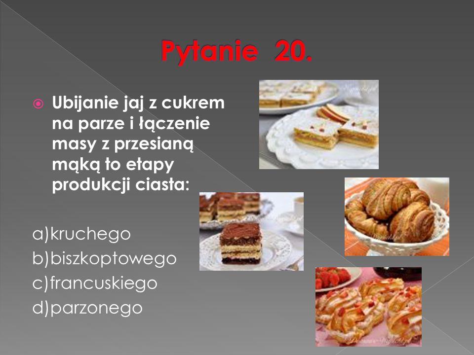  Ubijanie jaj z cukrem na parze i łączenie masy z przesianą mąką to etapy produkcji ciasta: a)kruchego b)biszkoptowego c)francuskiego d)parzonego