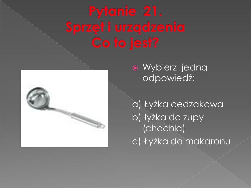 Wybierz jedną odpowiedź: a) Łyżka cedzakowa b) łyżka do zupy (chochla) c) Łyżka do makaronu