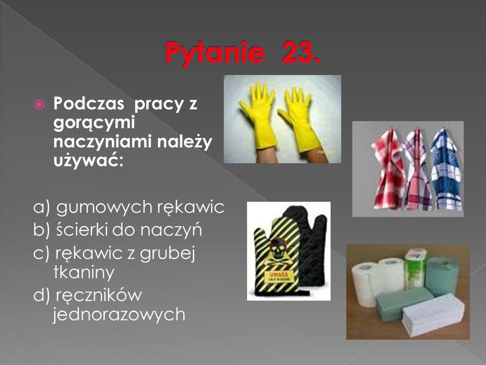  Podczas pracy z gorącymi naczyniami należy używać: a) gumowych rękawic b) ścierki do naczyń c) rękawic z grubej tkaniny d) ręczników jednorazowych