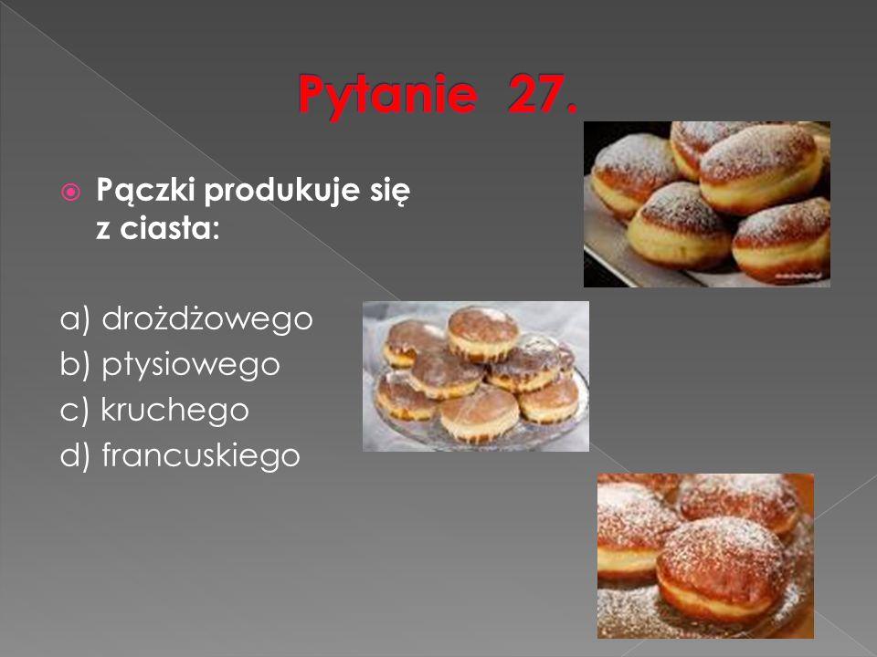  Pączki produkuje się z ciasta: a) drożdżowego b) ptysiowego c) kruchego d) francuskiego