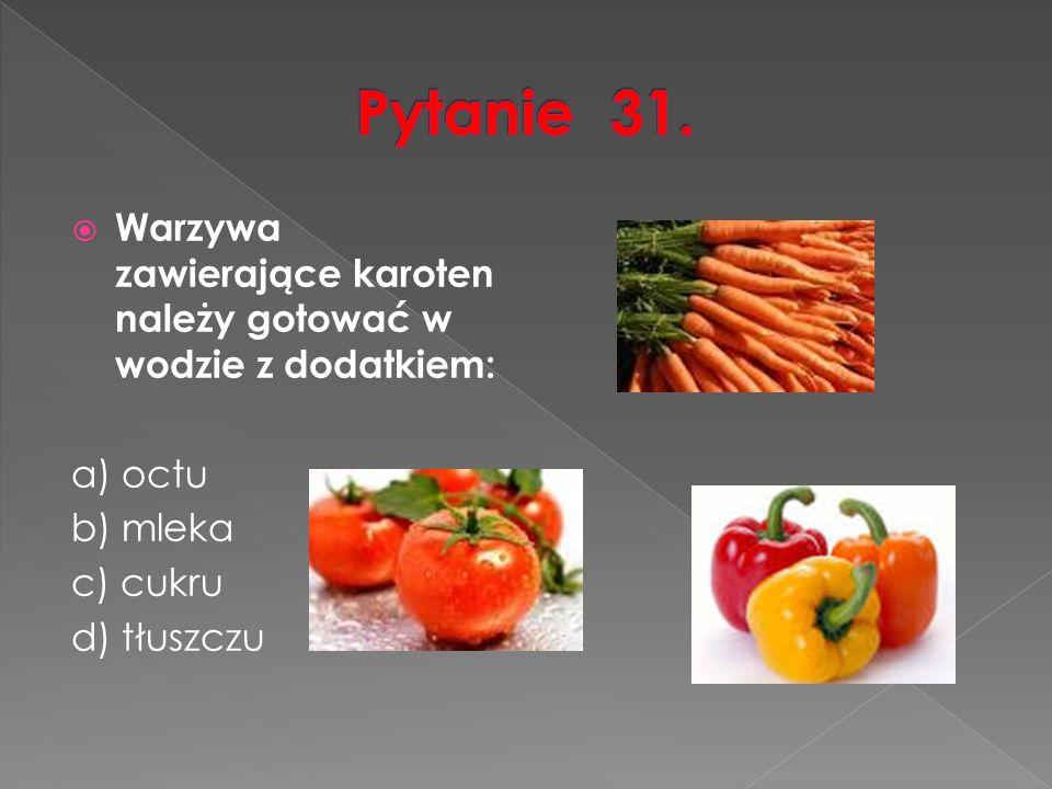  Warzywa zawierające karoten należy gotować w wodzie z dodatkiem: a) octu b) mleka c) cukru d) tłuszczu
