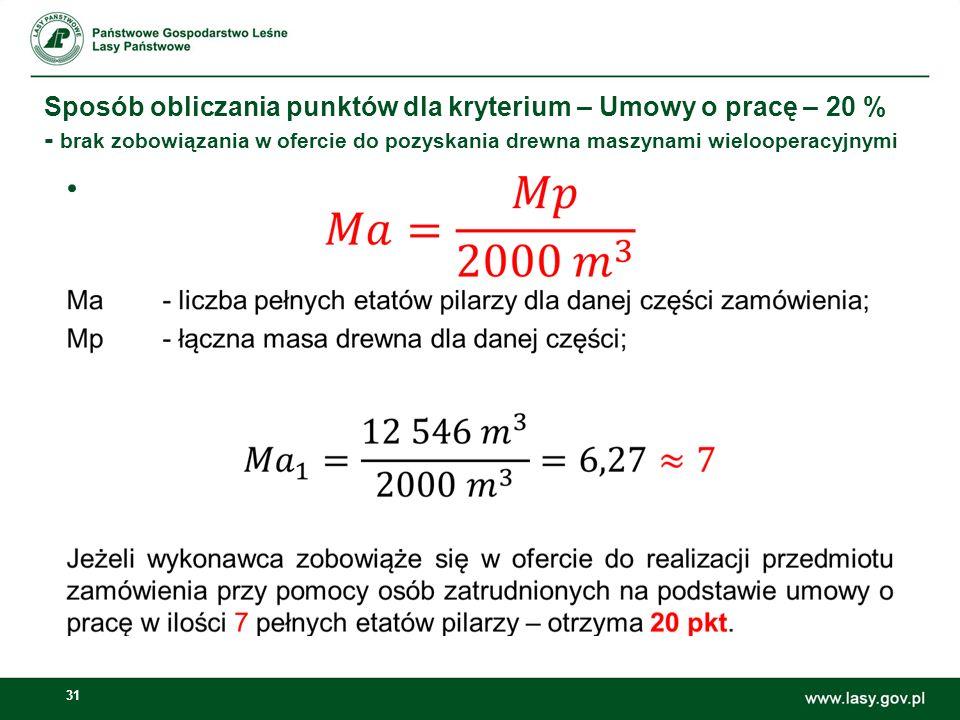 31 Sposób obliczania punktów dla kryterium – Umowy o pracę – 20 % - brak zobowiązania w ofercie do pozyskania drewna maszynami wielooperacyjnymi