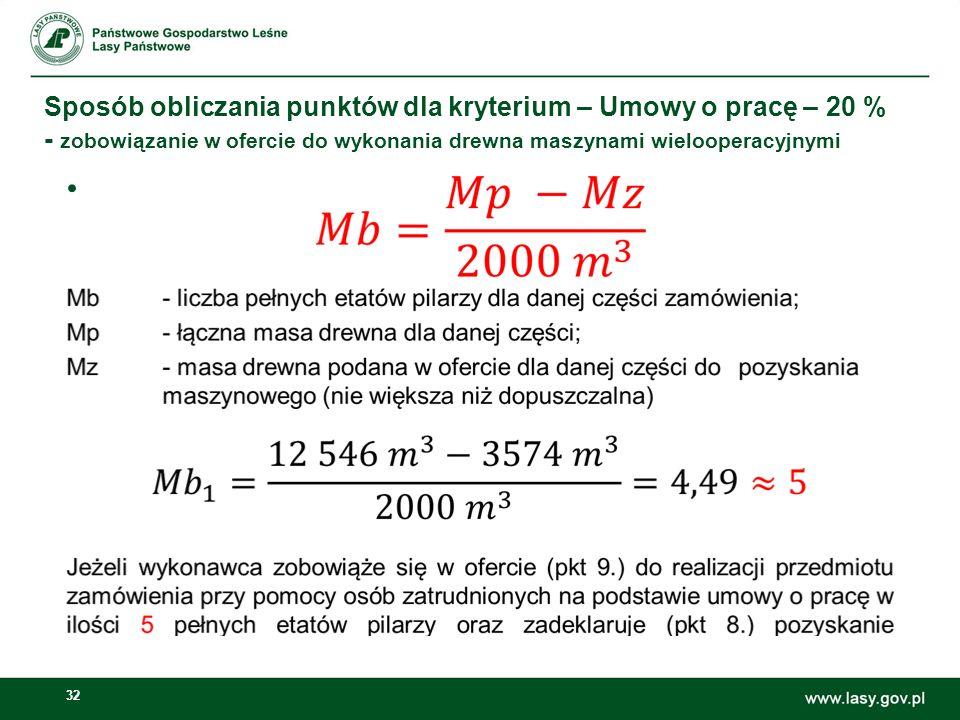 32 Sposób obliczania punktów dla kryterium – Umowy o pracę – 20 % - zobowiązanie w ofercie do wykonania drewna maszynami wielooperacyjnymi