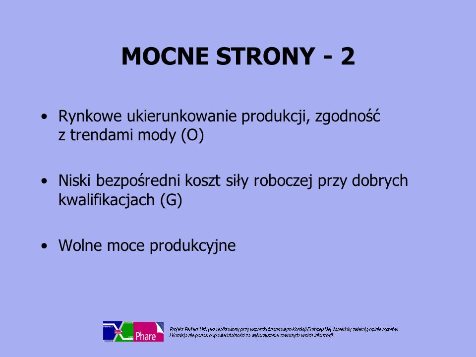MOCNE STRONY - 2 Rynkowe ukierunkowanie produkcji, zgodność z trendami mody (O) Niski bezpośredni koszt siły roboczej przy dobrych kwalifikacjach (G)