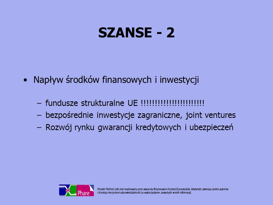 SZANSE - 3 Tendencje rynkowe –powrót do surowców naturalnych –rozwój rynku gotowych artykułów skórzanych –rozwój marek (O) –rosnąca produktywność i efektywność –nowe linie produktowe –wyższa wartość dodana produktów