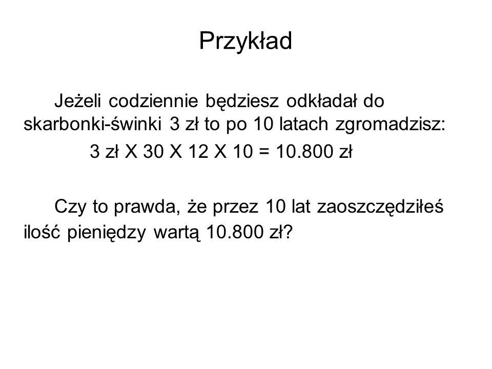 Przykład Jeżeli codziennie będziesz odkładał do skarbonki-świnki 3 zł to po 10 latach zgromadzisz: 3 zł X 30 X 12 X 10 = 10.800 zł Czy to prawda, że p
