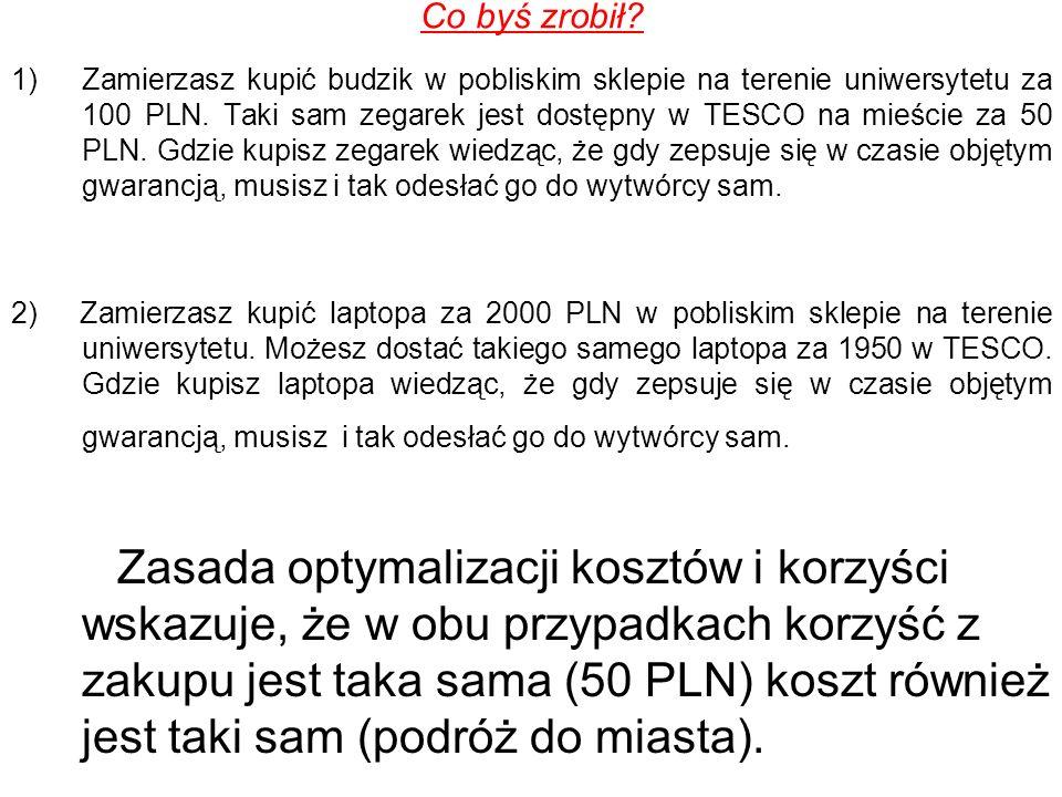 Co byś zrobił? 1)Zamierzasz kupić budzik w pobliskim sklepie na terenie uniwersytetu za 100 PLN. Taki sam zegarek jest dostępny w TESCO na mieście za