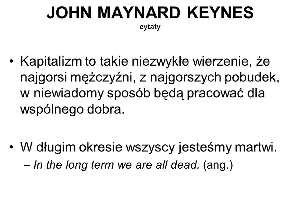 JOHN MAYNARD KEYNES cytaty Kapitalizm to takie niezwykłe wierzenie, że najgorsi mężczyźni, z najgorszych pobudek, w niewiadomy sposób będą pracować dl