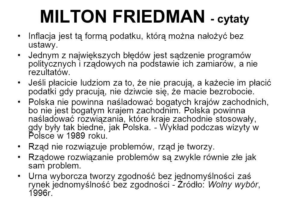 MILTON FRIEDMAN - cytaty Inflacja jest tą formą podatku, którą można nałożyć bez ustawy. Jednym z największych błędów jest sądzenie programów politycz