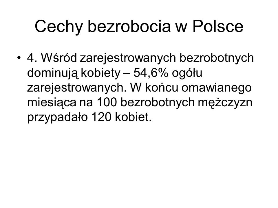 Cechy bezrobocia w Polsce 4. Wśród zarejestrowanych bezrobotnych dominują kobiety – 54,6% ogółu zarejestrowanych. W końcu omawianego miesiąca na 100 b