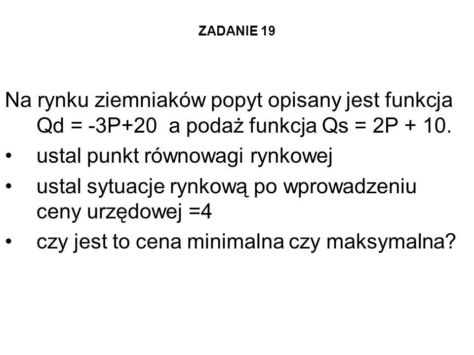 ZADANIE 19 Na rynku ziemniaków popyt opisany jest funkcja Qd = -3P+20 a podaż funkcja Qs = 2P + 10. ustal punkt równowagi rynkowej ustal sytuacje rynk