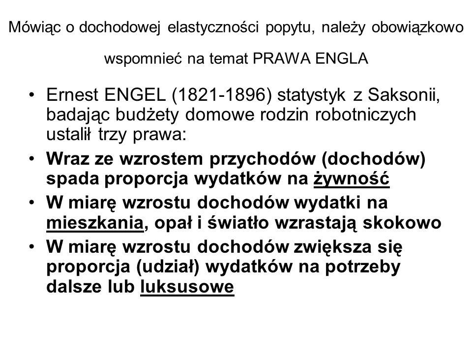 Mówiąc o dochodowej elastyczności popytu, należy obowiązkowo wspomnieć na temat PRAWA ENGLA Ernest ENGEL (1821-1896) statystyk z Saksonii, badając bud
