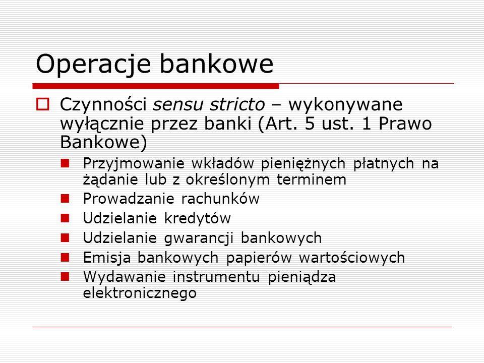 Operacje bankowe  Czynności sensu stricto – wykonywane wyłącznie przez banki (Art. 5 ust. 1 Prawo Bankowe) Przyjmowanie wkładów pieniężnych płatnych