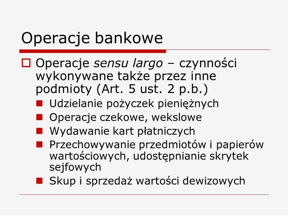 Operacje bankowe  Operacje sensu largo – czynności wykonywane także przez inne podmioty (Art. 5 ust. 2 p.b.) Udzielanie pożyczek pieniężnych Operacje